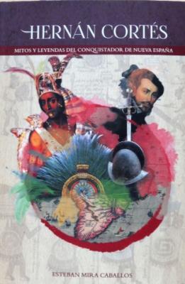 HERNÁN CORTÉS: MITOS Y LEYENDAS DEL CONQUISTADOR DE NUEVA ESPAÑA
